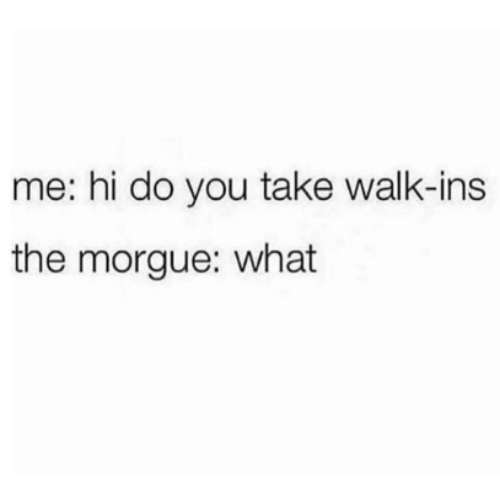 You, What, and Do You: me: hi do you take walk-ins  the morgue: what