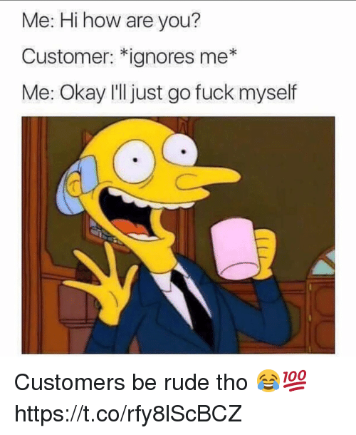 Rude, Fuck, and Okay: Me: Hi how are you?  Customer: *ignores me*  Me: Okay I'll just go fuck myself Customers be rude tho 😂💯 https://t.co/rfy8lScBCZ