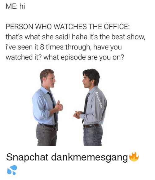 Memes, Snapchat, and The Office: ME: hi  PERSON WHO WATCHES THE OFFICE:  that's what she said! haha it's the best show,  i've seen it 8 times through, have you  watched it? what episode are you on? Snapchat dankmemesgang🔥💦