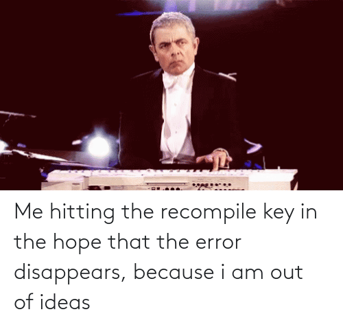 hitting: Me hitting the recompile key in the hope that the error disappears, because i am out of ideas