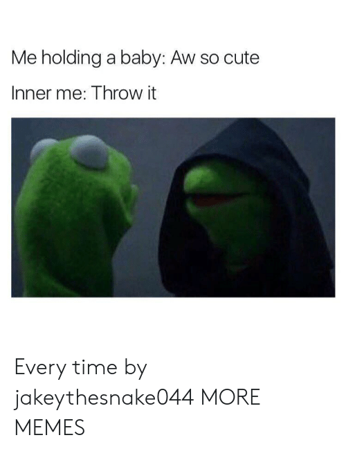 Inner Me: Me holding a baby: Aw so cute  Inner me: Throw it Every time by jakeythesnake044 MORE MEMES