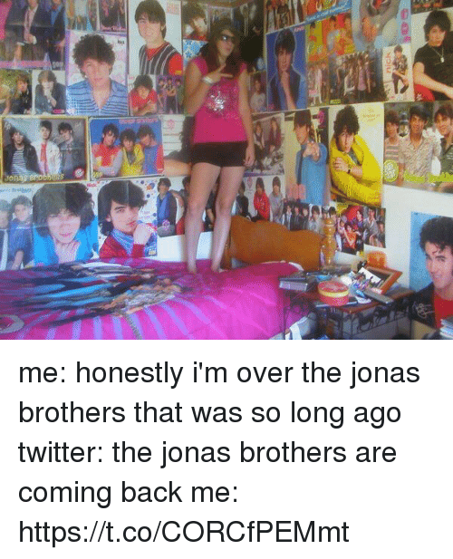 Jonas Brothers: me: honestly i'm over the jonas brothers that was so long ago  twitter: the jonas brothers are coming back  me: https://t.co/CORCfPEMmt