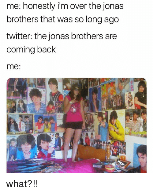 Jonas Brothers: me: honestly i'm over the jonas  brothers that was so long ago  twitter: the jonas brothers are  coming back  me:  it what?!!