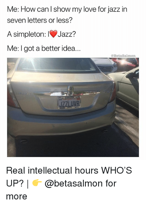 Love, Memes, and 🤖: Me: How can l show my love for jazz in  seven letters or less?  A simpleton: IV)Jazz?  Me: I got a better idea..  @BetaSalmon  JZZLUVR Real intellectual hours WHO'S UP? | 👉 @betasalmon for more