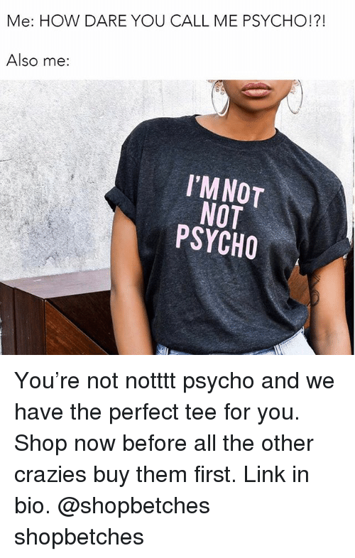 Psychoes: Me: HOW DARE YOU CALL ME PSYCHO!?!  Also me:  I'MNOT  NOT  PSYCHO You're not notttt psycho and we have the perfect tee for you. Shop now before all the other crazies buy them first. Link in bio. @shopbetches shopbetches