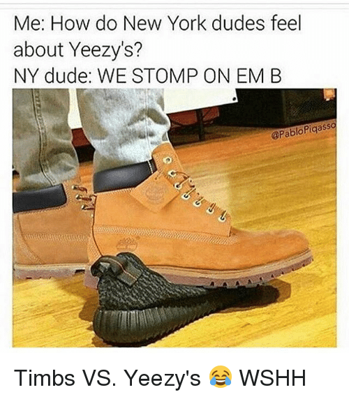Memes, New York, and Wshh: Me: How do New York dudes feel  about Yeezy's?  NY dude: WE STOMP ON EM B  @PabloPiqasso Timbs VS. Yeezy's 😂 WSHH