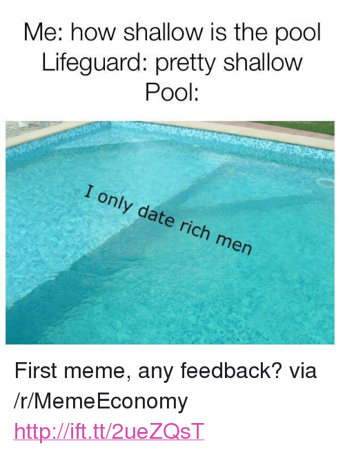 """Meme, Date, and Http: Me: how shallow is the pool  Lifeguard: pretty shallow  Pool:  I only date rich men <p>First meme, any feedback? via /r/MemeEconomy <a href=""""http://ift.tt/2ueZQsT"""">http://ift.tt/2ueZQsT</a></p>"""