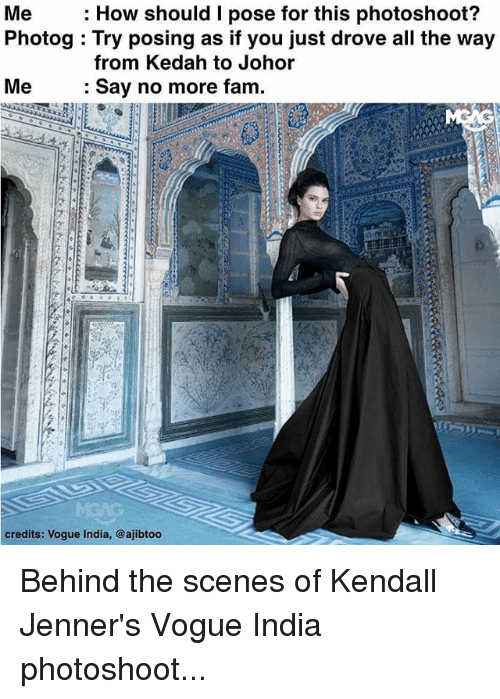 Fam, Memes, and India: Me  How should I pose for this photoshoot?  Photog Try posing as if you just drove all the way  from Kedah to Johor  Me Say no more fam  credits: Vogue India, @ajibtoo Behind the scenes of Kendall Jenner's Vogue India photoshoot...