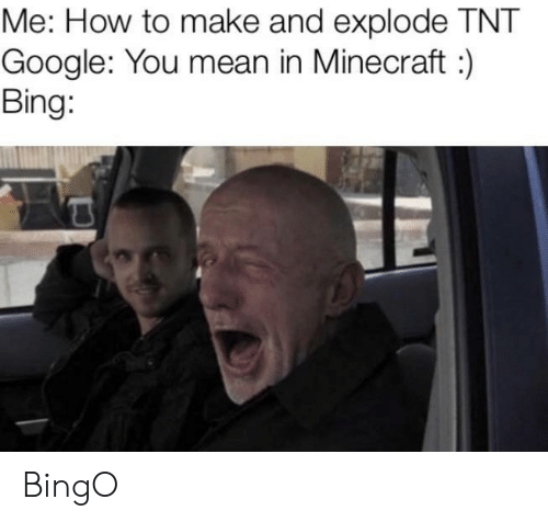 explode: Me: How to make and explode TNT  Google: You mean in Minecraft:  Bing: BingO