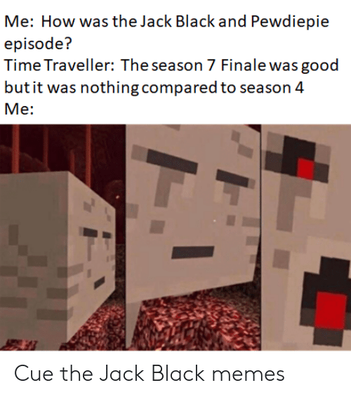 7 Finale: Me: How was the Jack Black and Pewdiepie  episode?  Time Traveller: The season 7 Finale was good  butit was nothing compared to season 4  Me: Cue the Jack Black memes