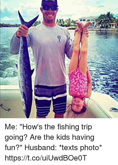 """Kids, Girl Memes, and Husband: Me: """"How's the fishing trip going? Are the kids having fun?""""  Husband: *texts photo* https://t.co/uiUwdBOe0T"""