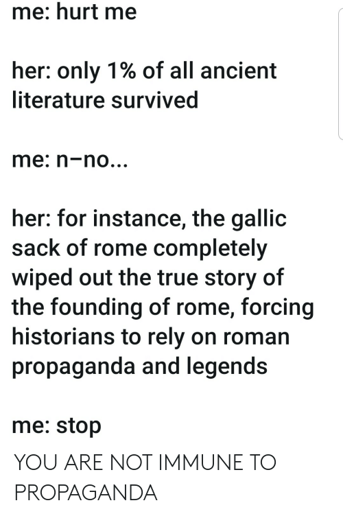 wiped: me: hurt me  her: only 1% of all ancient  literature survived  me: n-no...  her: for instance, the gallic  sack of rome completely  wiped out the true story of  the founding of rome, forcing  historians to rely on roman  propaganda and legends  me: stop YOU ARE NOT IMMUNE TO PROPAGANDA
