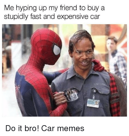 Car Memes: Me hyping up my friend to buy a  stupidly fast and expensive car Do it bro! Car memes