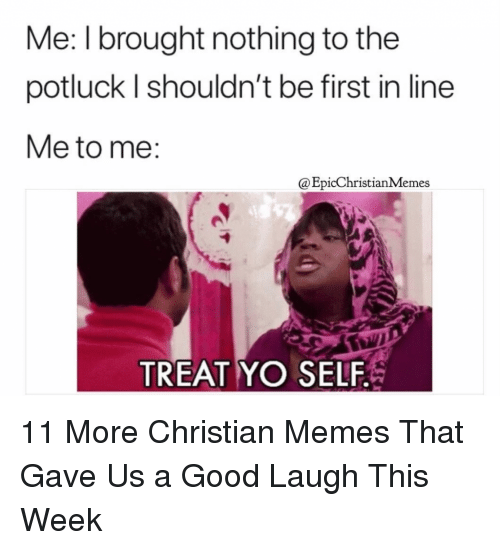 Memes, Yo, and Good: Me: I brought nothing to the  potluck l shouldn't be first in line  Me to me:  @EpicChristianMemes  TREAT YO SELF 11 More Christian Memes That Gave Us a Good Laugh This Week