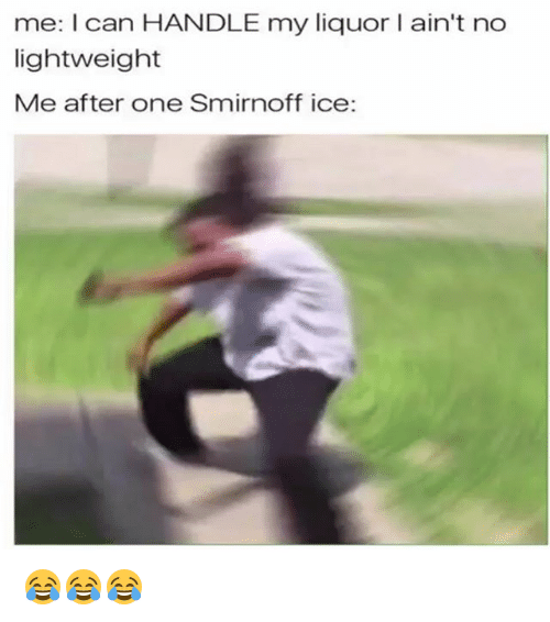 Hood, Ice, and Can: me: I can HANDLE my liquor I ain't no  lightweight  Me after one Smirnoff ice: 😂😂😂