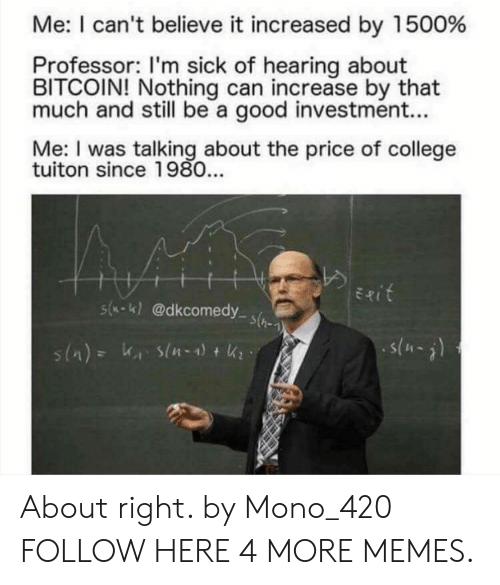 Bitcoin: Me: I can't believe it increased by 1500%  Professor: I'm sick of hearing about  BITCOIN! Nothing can increase by that  much and still be a good investment...  Me: I was talking about the price of college  tuiton since 1980...  Exit  s(-K)@dkcomedy s(  s(-) About right. by Mono_420 FOLLOW HERE 4 MORE MEMES.