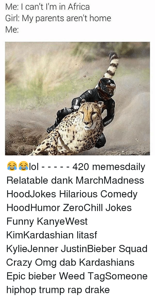 Dab: Me: I can't I'm in Africa  Girl: My parents aren't home  Me: 😂😂lol - - - - - 420 memesdaily Relatable dank MarchMadness HoodJokes Hilarious Comedy HoodHumor ZeroChill Jokes Funny KanyeWest KimKardashian litasf KylieJenner JustinBieber Squad Crazy Omg dab Kardashians Epic bieber Weed TagSomeone hiphop trump rap drake