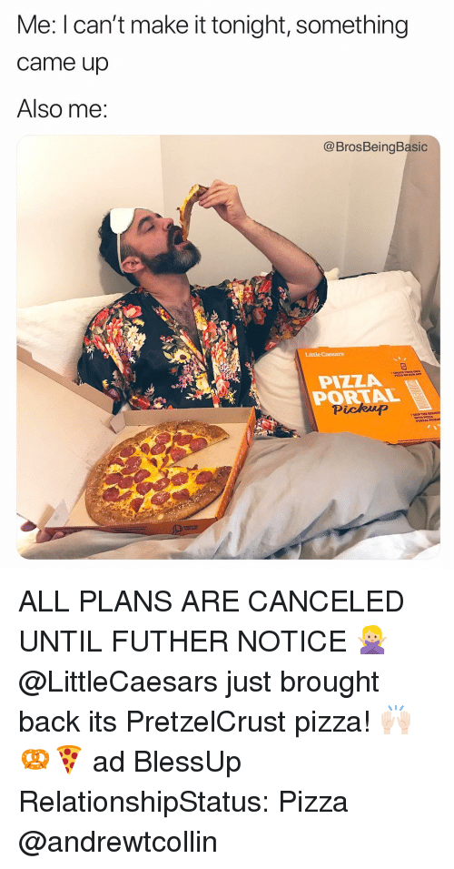 little caesars: Me: I can't make it tonight, something  came up  Also me:  @BrosBeingBasic  Little Caesars  OUR A  PIZZA  PORTAL  Pickup ALL PLANS ARE CANCELED UNTIL FUTHER NOTICE 🙅🏼‍♀️ @LittleCaesars just brought back its PretzelCrust pizza! 🙌🏻🥨🍕 ad BlessUp RelationshipStatus: Pizza @andrewtcollin