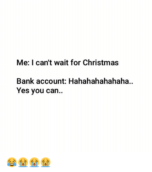 Hahahahahahaha: Me: I can't wait for Christmas  Bank account: Hahahahahahaha  Yes you can 😂😭😭😭