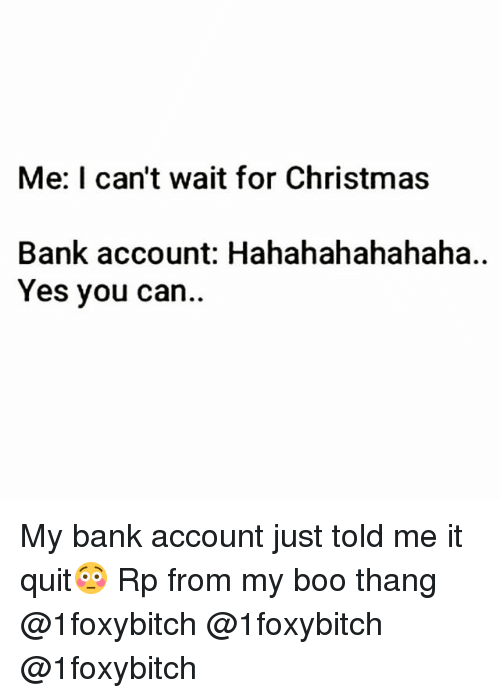 Boo, Christmas, and Funny: Me: I can't wait for Christmas  Bank account: Hahahahahahaha..  Yes you can.. My bank account just told me it quit😳 Rp from my boo thang @1foxybitch @1foxybitch @1foxybitch