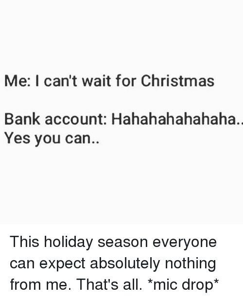 Hahahahahahaha: Me: I can't wait for Christmas  Bank account: Hahahahahahaha.,  Yes you can This holiday season everyone can expect absolutely nothing from me. That's all. *mic drop*