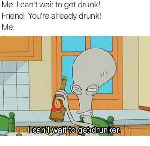 Drunk, Humans of Tumblr, and Friend: Me: I can't wait to get drunk!  Friend: You're already drunk!  Me:  l Cant wait to  get drunker