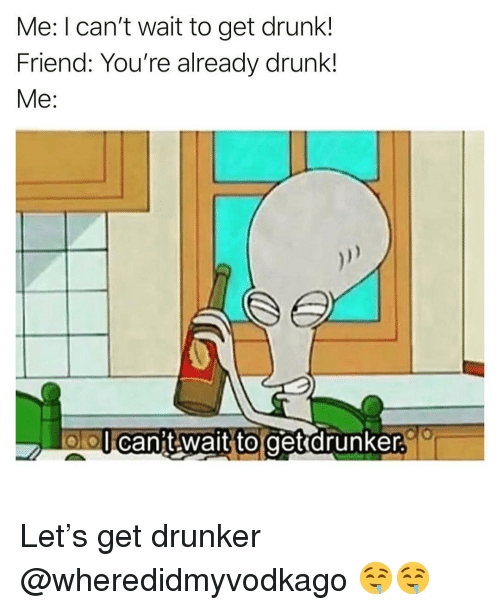 Drunk, Funny, and Friend: Me: I can't wait to get drunk!  Friend: You're already drunk!  Me:  olo  l can't wait to getrdrunker. Let's get drunker @wheredidmyvodkago 🤤🤤