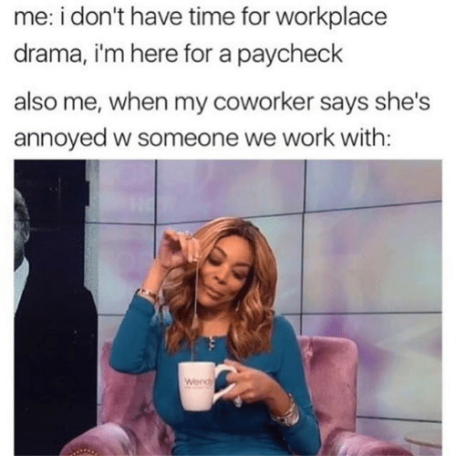 Work, Time, and Girl Memes: me: i don't have time for workplace  drama, i'm here for a paycheck  also me, when my coworker says she's  annoyed w someone we work with:  Wond