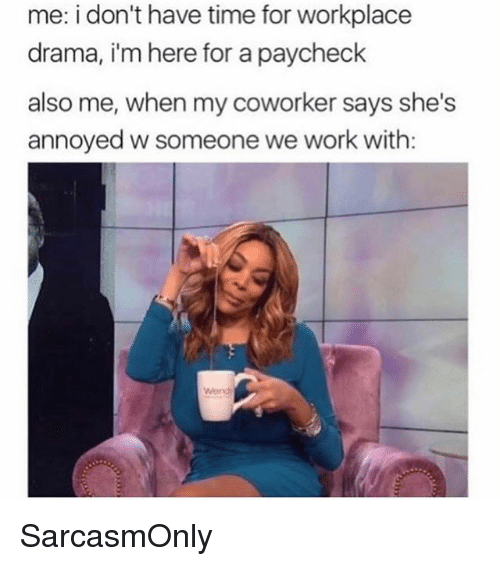 Funny, Memes, and Work: me: i don't have time for workplace  drama, i'm here for a paycheck  also me, when my coworker says she's  annoyed w someone we work with:  Wond SarcasmOnly