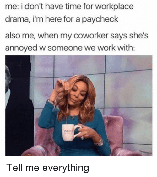 Work, Time, and Girl Memes: me: i don't have time for workplace  drama, i'm here for a paycheck  also me, when my coworker says she's  annoyed w someone we work with: Tell me everything