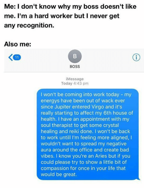 Bad, Life, and The Office: Me: I don't know why my boss doesn't like  me. I'm a hard worker but I never get  any recognition.  Also me:  BOSS  i Message  Today 4:43 pm  I won't be coming into work today my  energys have been out of wack ever  since Jupiter entered Virgo and it's  really starting to affect my 6th house of  health. I have an appointment with my  soul therapist to get some crystal  healing and reiki done. won't be back  to work untill I'm feeling more aligned,  I  wouldn't want to spread my negative  aura around the office and create bad  vibes. I know you're an Aries but if you  could please try to show a little bit of  compassion for once in your life that  would be great