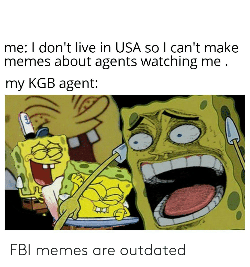 Outdated: me: I don't live in USA so I can't make  memes about agents watching me  my KGB agent: FBI memes are outdated