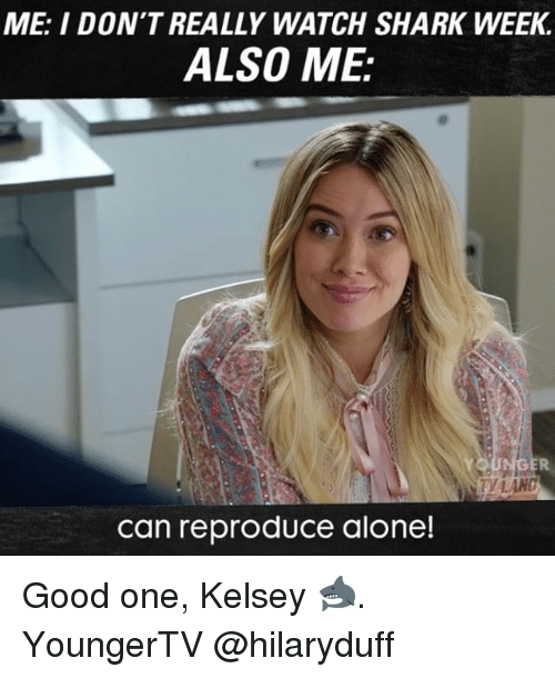 Sharked: ME: I DON'T REALLY WATCH SHARK WEEK.  ALSO ME:  can reproduce alone! Good one, Kelsey 🦈. YoungerTV @hilaryduff