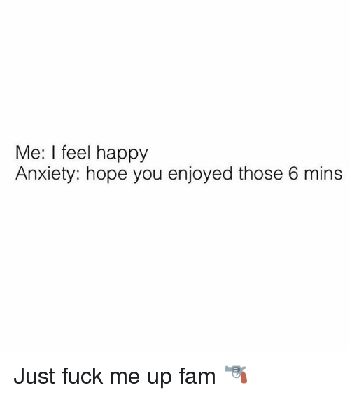 Fam, Anxiety, and Fuck: Me: I feel happy  Anxiety: hope you enjoyed those 6 mins Just fuck me up fam 🔫