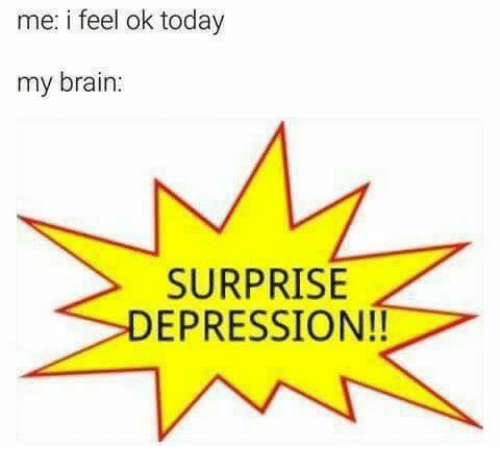 Brain, Depression, and Today: me: i feel ok today  my brain:  SURPRISE  DEPRESSION!!