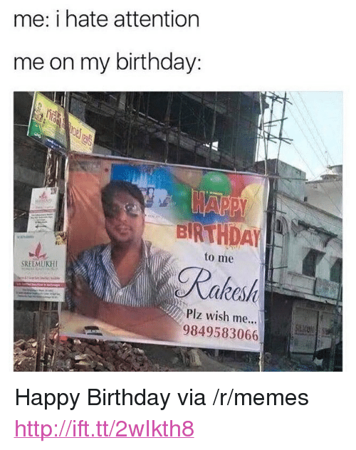 """Birthday To Me: me: i hate attention  me on my birthday:  BIRTHDAY  to me  Plz wish me...  9849583066 <p>Happy Birthday via /r/memes <a href=""""http://ift.tt/2wIkth8"""">http://ift.tt/2wIkth8</a></p>"""