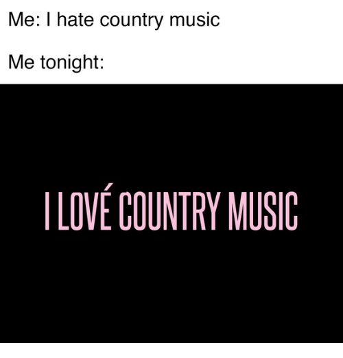Love, Memes, and Country Music: Me: I hate country music  Me tonight:  LOVE COUNTRY MUSIC