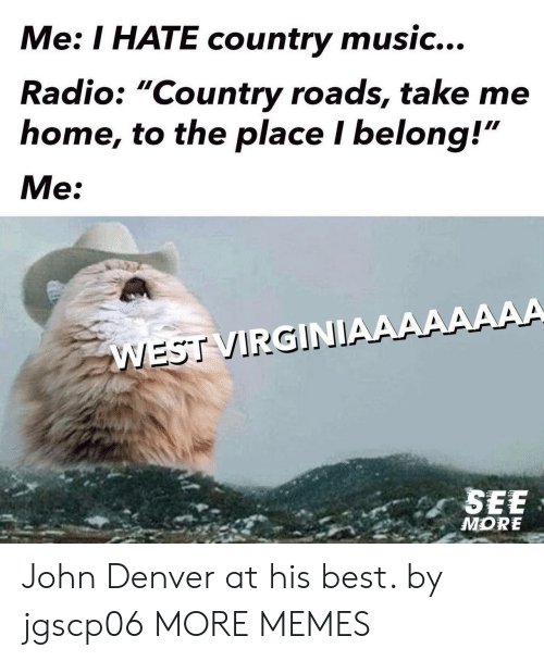 "Country Roads: Me: I HATE country music...  Radio: ""Country roads, take me  home, to the place I belong!""  Me:  WEST VIRGINIAAAAAAAA  SEE  MORE John Denver at his best. by jgscp06 MORE MEMES"
