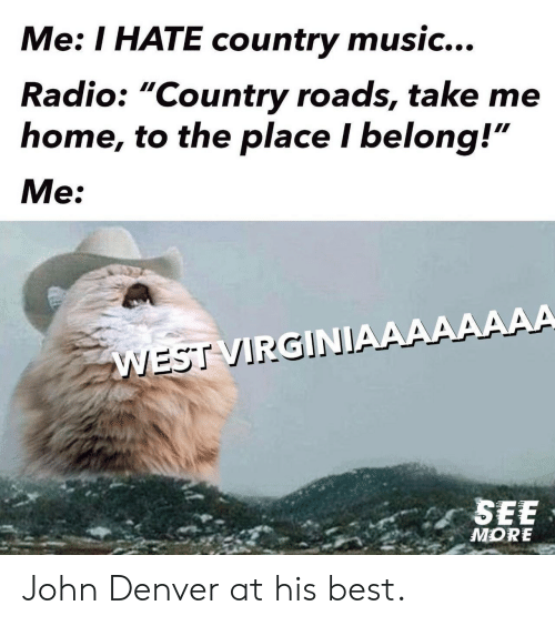 "Country Roads: Me: I HATE country music...  Radio: ""Country roads, take me  home, to the place I belong!""  Me:  WEST VIRGINIAAAAAAAA  SEE  MORE John Denver at his best."