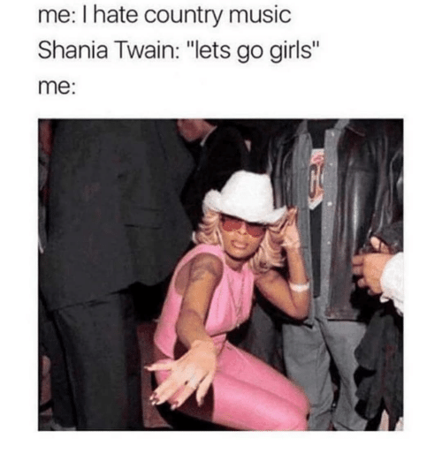 "Girls, Music, and Country Music: me: I hate country music  Shania Twain: ""lets go girls""  me:"