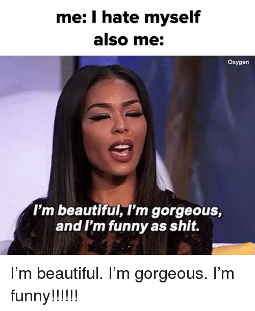 Beautiful, Funny, and Shit: me: I hate myself  also me  Oxygen  I'm beautiful, I'm gorgeous,  and I'm funny as shit. I'm beautiful. I'm gorgeous. I'm funny!!!!!!