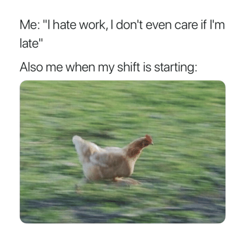 """i dont even care: Me: """"I hate work, I don't even care if I'm  late""""  Also me when my shift is starting:"""