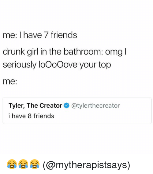 Drunk, Friends, and Memes: me: I have 7 friends  drunk girl in the bathroom: omg l  seriously loOoOove your top  me:  Tyler, The Creator  i have 8 friends  @tylerthecreator 😂😂😂 (@mytherapistsays)