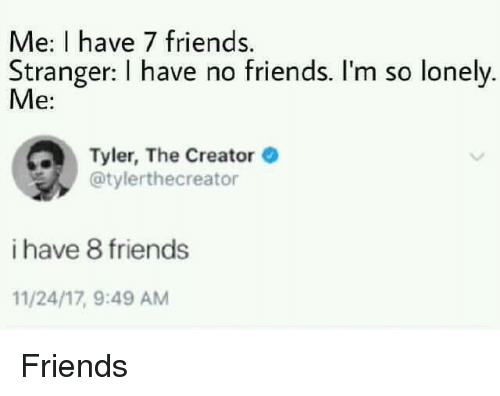 Friends, Tyler the Creator, and Creator: Me: I have 7 friends.  Stranger: I have no friends. I'm so lonely  Me:  Tyler, The Creator  @tylerthecreator  i have 8 friends  11/24/17, 9:49 AM <p>Friends</p>