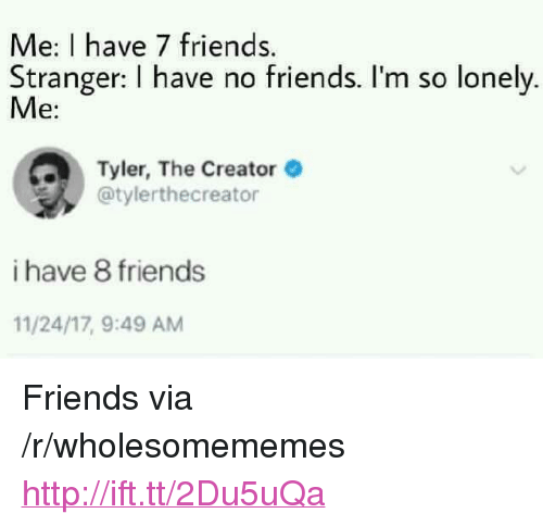 """Friends, Tyler the Creator, and Http: Me: I have 7 friends.  Stranger: I have no friends. I'm so lonely  Me:  Tyler, The Creator  @tylerthecreator  i have 8 friends  11/24/17, 9:49 AM <p>Friends via /r/wholesomememes <a href=""""http://ift.tt/2Du5uQa"""">http://ift.tt/2Du5uQa</a></p>"""