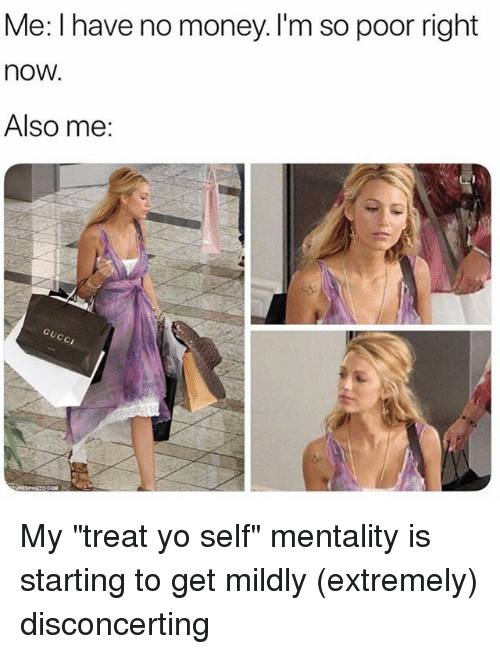 """Money, Yo, and Girl Memes: Me: I have no money. I'm so poor right  now.  Also me: My """"treat yo self"""" mentality is starting to get mildly (extremely) disconcerting"""