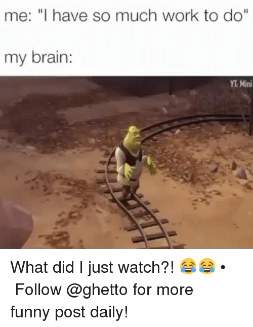 """my brain: me: """"I have so much work to do""""  my brain  YT Mini What did I just watch?! 😂😂 • ➫➫➫ Follow @ghetto for more funny post daily!"""