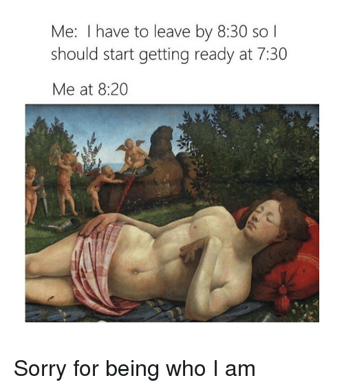 Sorry, Classical Art, and Who: Me: I have to leave by 8:30 so  should start getting ready at 7:30  Me at 8:20 Sorry for being who I am