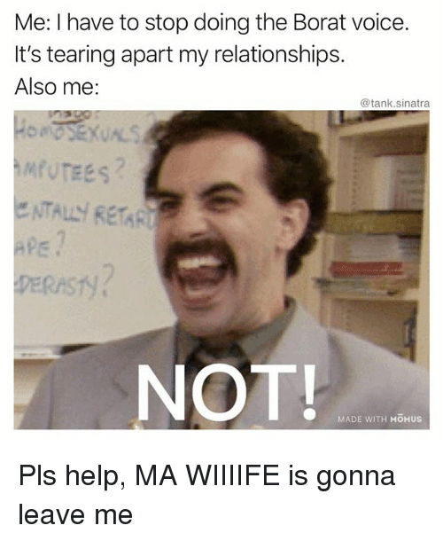 Funny, Relationships, and Help: Me: I have to stop doing the Borat voice.  It's tearing apart my relationships.  Also me:  @tank.sinatra  NOT  MADE WITH MOMUS Pls help, MA WIIIIFE is gonna leave me