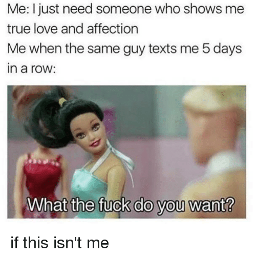 Love, Memes, and True: Me: I just need someone who shows me  true love and affection  Me when the same guy texts me 5 days  in a row:  What  the fuck do you want? if this isn't me
